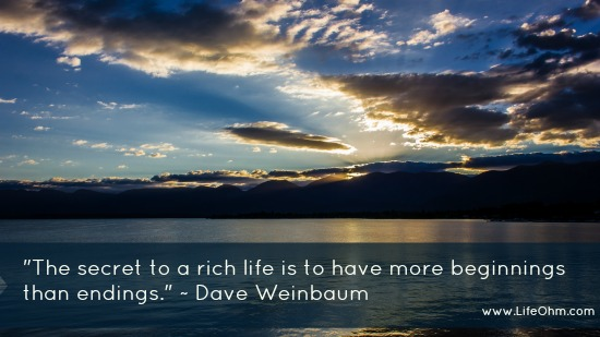 """The Secret to a Rich Life is to Have More Beginnings Than Endings."" Dave Weinbaum Quote"