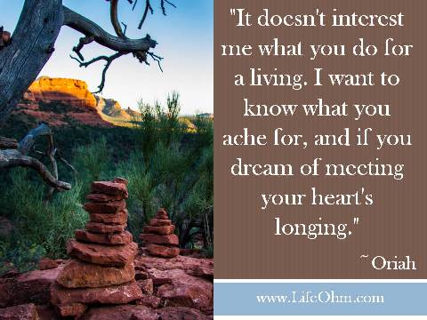 """It doesn't interest me what you do for a living. I want to know what you ache for, and if you dream of meeting your heart's longing."" ~ Oriah"