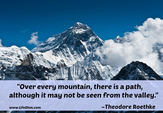 Over every mountain, there is a path, although it may not be seen from the valley. ~Theodore Roethke Quote