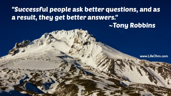"""Successful people ask better questions, and as a result, they get better answers."" ~Tony Robbins"