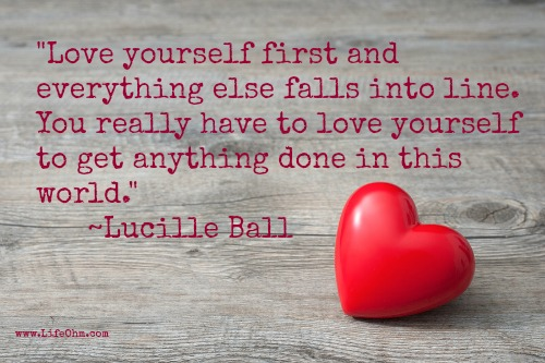 Love yourself first and everything falls into line. ~ Lucille Ball Quote