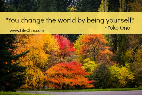 """You change the world by being yourself."" ~Yoko Ono"