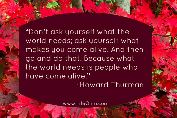 """Ask Yourself What Makes You Come Alive. And then go and do that. Because what the world needs is people who have come alive."""""""
