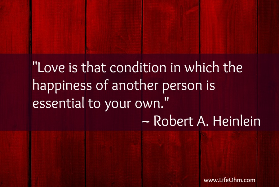 """Love is that condition in which the happiness of another person is essential to your own."" Heinlen"