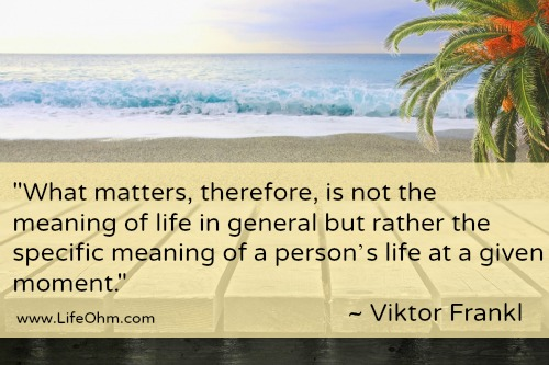 """What matters, therefore, is not the meaning of life in general but rather the specific meaning  of a person's life at a given moment."" ~Viktor Frankl"